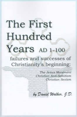 The First Hundred Years AD 1-100: Failures and Successes of Christianity's Beginning: The Jesus Movement, Christian Anti-Semitism, Christian Sexism