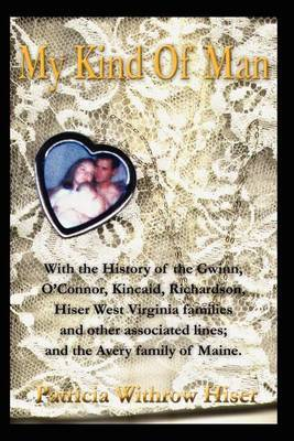 My Kind of Man: With the History of the Gwinn, O?connor, Kincaid, Richardson, Hiser West Virginia Families and Other Associated Lines;