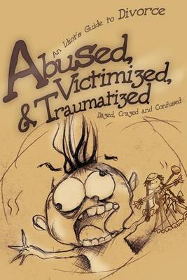 Abused, Victimized, & Traumatized  : An Idiot's Guide to Divorce
