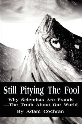 Still Pitying the Fool: Why Scientists Are Frauds--The Truth about Our World
