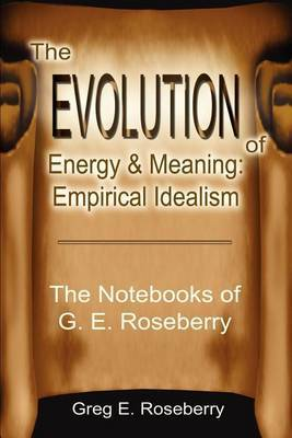 The Evolution of Energy and Meaning: Empirical Idealism: The Notebooks of G. E. Roseberry