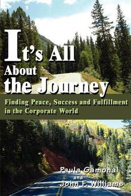 It's All about the Journey: Finding Peace, Success and Fulfillment in the Corporate World
