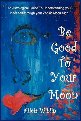 Be Good to Your Moon: An Astrological Guide to Understanding Your Inner Self Through Your Zodiac Moon Sign.