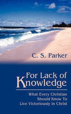 For Lack of Knowledge: What Every Christian Should Know to Live Victoriously in Christ