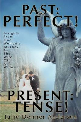 Past: Perfect! Present: Tense!: Insights from One Woman's Journey as the Wife of a Widower