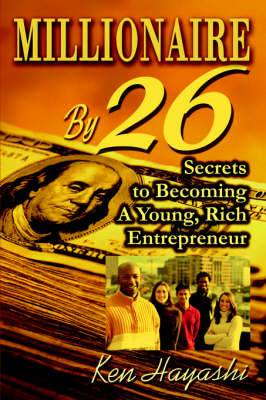 Millionaire by 26: Secrets to Becoming a Young, Rich Entrepreneur