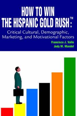 How to Win the Hispanic Gold Rushtm: Critical Cultural, Demographic, Marketing, and Motivational Factors