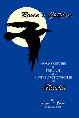 Raven's Children: Word Sketches of the Land and Native Arctic Peoples of Alaska