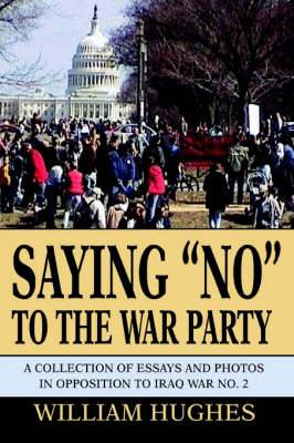 Saying No to the War Party: A Collection of Essays and Photos in Opposition to Iraq War No. 2