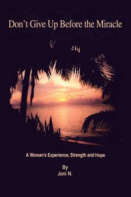 Don't Give Up Before the Miracle: A Woman's Experience, Strength and Hope