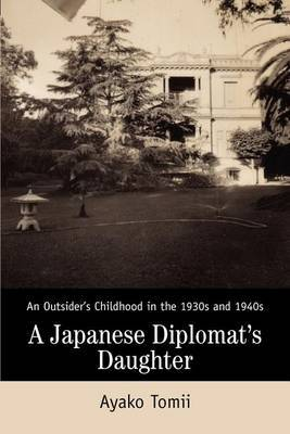 A Japanese Diplomat's Daughter: An Outsider's Childhood in the 1930s and 1940s