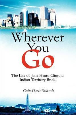 Wherever You Go: The Life of Jane Heard Clinton: Indian Territory Bride