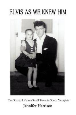 Elvis as We Knew Him: Our Shared Life in a Small Town in South Memphis