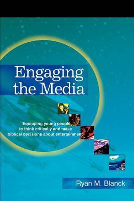 Engaging the Media: Equipping Young People to Think Critically and Make Biblical Decisions about Entertainment