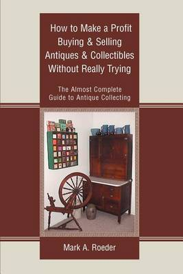 How to Make a Profit Buying & Selling Antiques & Collectibles Without Really Trying  : The Almost Complete Guide to Antique Collecting