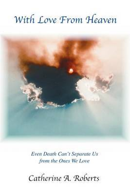 With Love from Heaven: Even Death Can't Separate Us from the Ones We Love