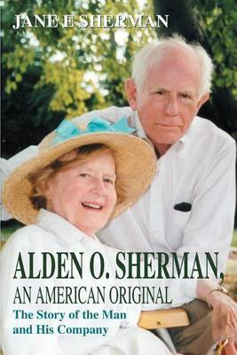 Alden O. Sherman, an American Original: The Story of the Man and His Company