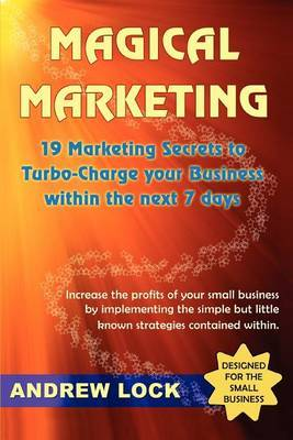 Magical Marketing: 19 Marketing Secrets to Turbo-Charge Your Business Within the Next 7 Days.