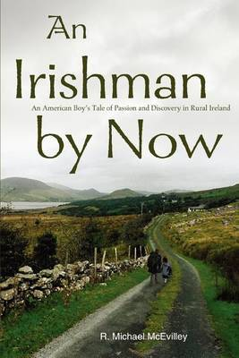 An Irishman by Now: An American Boy's Tale of Passion and Discovery in Rural Ireland