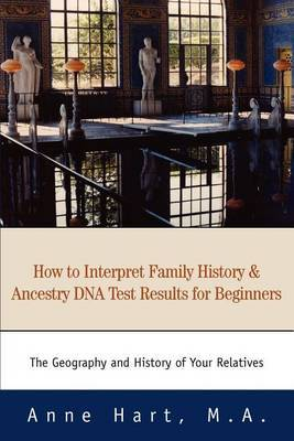 How to Interpret Family History and Ancestry DNA Test Results for Beginners: The Geography and History of Your Relatives