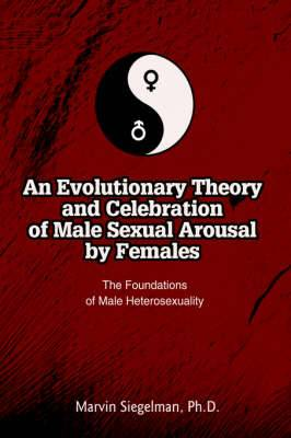 An Evolutionary Theory and Celebration of Male Sexual Arousal by Females: The Foundations of Male Heterosexuality