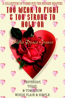 Too Weak to Fight & Too Strong to Hold on  : A Collection of Poems for the Broken Hearted