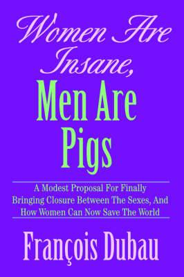 Women Are Insane, Men Are Pigs: A Modest Proposal for Finally Bringing Closure Between the Sexes, and How Women Can Now Save the World