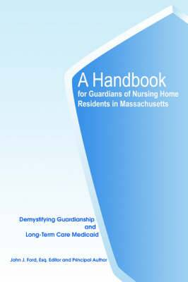 A Handbook for Guardians of Nursing Home Residents in Massachusetts: Demystifying Guardianship and Long-Term Care Medicaid