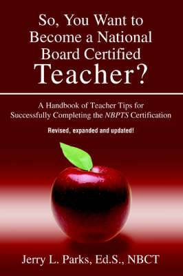So, You Want to Become a National Board Certified Teacher?: A Handbook of Teacher Tips for Successfully Completing the Nbpts Certification