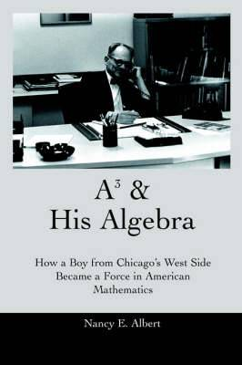 A3 & His Algebra  : How a Boy from Chicago's West Side Became a Force in American Mathematics