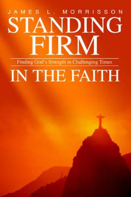 Standing Firm in the Faith: Finding God's Strength in Challenging Times