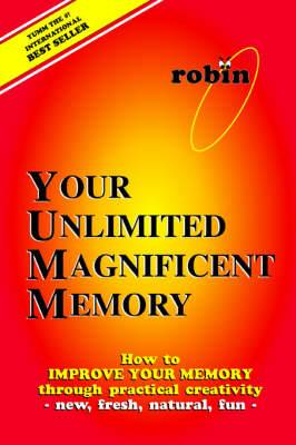 Your Unlimited Magnificent Memory: How to Improve Your Memory Through Practical Creativity - New, Fresh, Natural, Fun -