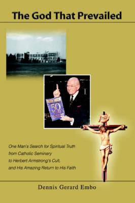 The God That Prevailed: One Man's Search for Spiritual Truth from Catholic Seminary to Herbert Armstrong's Cult, and His Amazing Return to His