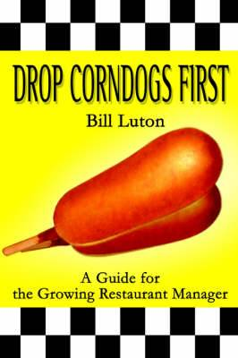 Drop Corndogs First: A Guide for the Growing Restaurant Manager