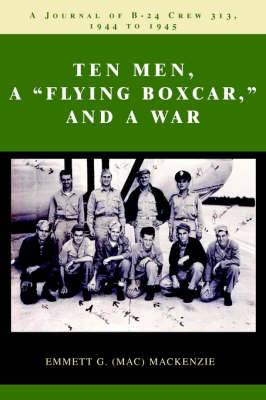Ten Men, a Flying Boxcar, and a War: A Journal of B-24 Crew 313, 1944 to 1945