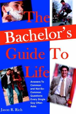 The Bachelor's Guide to Life: Answers Answers to Common and Not-So-Common Questions Every Single Guy Often Asks