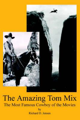 The Amazing Tom Mix: The Most Famous Cowboy of the Movies