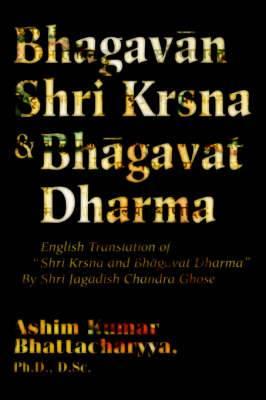Bhagavan Shri Krsna & Bhagavat Dharma  : English Translation of Shri Krsna and Bhagavat Dharma by Shri Jagadish Chandra Ghose