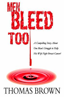 Men Bleed Too: A Compelling Story about One Man's Struggle to Help His Wife Fight Breast Cancer!