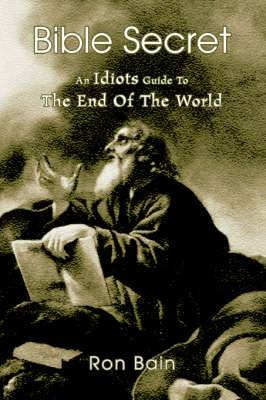 Bible Secret: An Idiots Guide to the End of the World