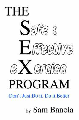 The Safe & Effective Exercise Program  : Don't Just Do It, Do It Better