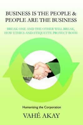 Business Is the People & People Are the Business  : Break One and the Other Will Break, How Ethics and Etiquette Protect Both