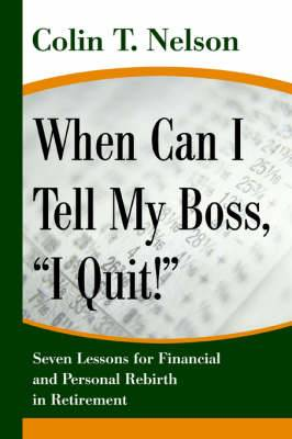 When Can I Tell My Boss, I Quit!: Seven Lessons for Financial and Personal Rebirth in Retirement
