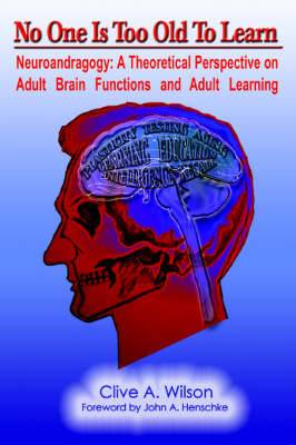 No One Is Too Old to Learn: Neuroandragogy: A Theoretical Perspective on Adult Brain Functions and Adult Learning
