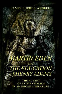 Martin Eden and the Education of Henry Adams: The Advent of Existentialism in American Literature