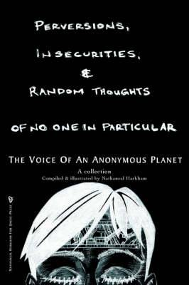 Perversions, Insecurities and Random Thoughts of No One in Particular: The Voice of an Anonymous Planet