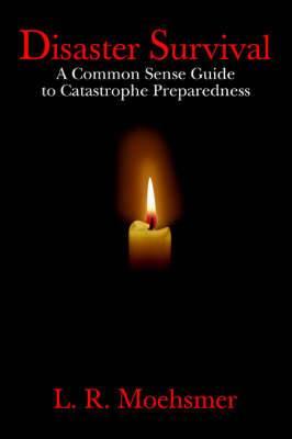 Disaster Survival: A Common Sense Guide to Catastrophe Preparedness