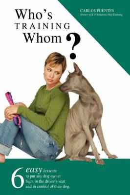 Who's Training Whom?: Six Easy Lessons to Put Any Dog Owner Back in the Driver's Seat and in Control of Their Dog.