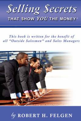 Selling Secrets That Show You the Money!: This Book Is Written for the Benefit of All Outside Salesmen and Sales Managers