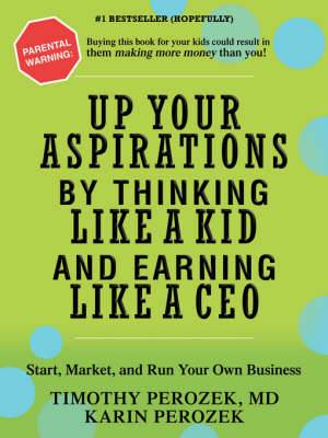 Up Your Aspirations by Thinking Like a Kid and Earning Like a CEO: Start, Market, and Run Your Own Business